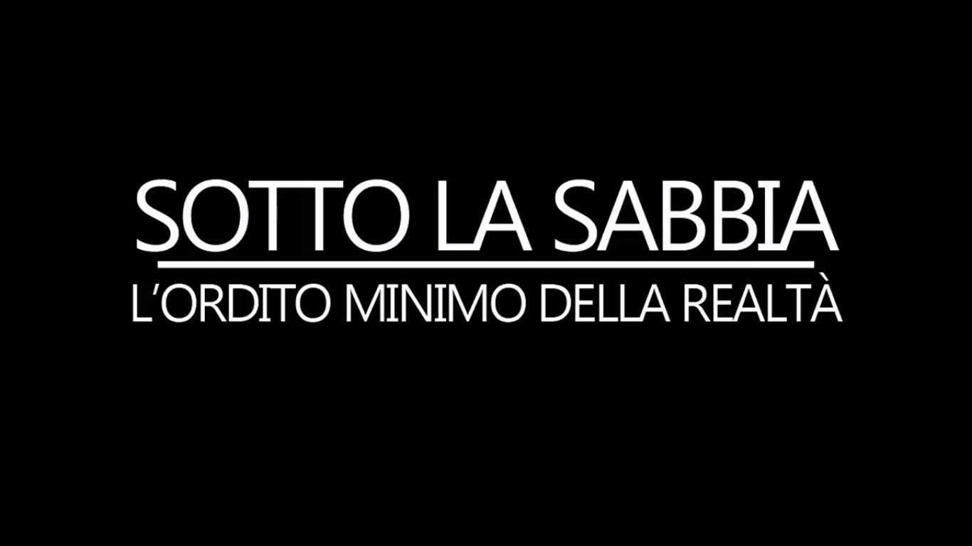 SOTTO LA SABBIA - L'ORDITO MINIMO DELLA REALTA' - DOCUMENTARIO 2016